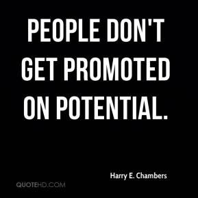 Harry E. Chambers - People don't get promoted on potential.