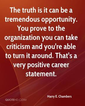 Harry E. Chambers - The truth is it can be a tremendous opportunity. You prove to the organization you can take criticism and you're able to turn it around. That's a very positive career statement.