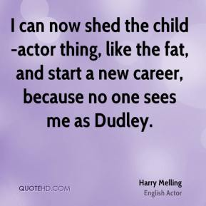 I can now shed the child-actor thing, like the fat, and start a new career, because no one sees me as Dudley.