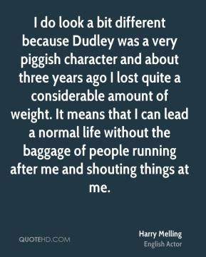 I do look a bit different because Dudley was a very piggish character and about three years ago I lost quite a considerable amount of weight. It means that I can lead a normal life without the baggage of people running after me and shouting things at me.