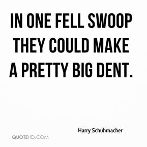 Harry Schuhmacher - In one fell swoop they could make a pretty big dent.