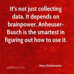 Harry Schuhmacher - It's not just collecting data. It depends on brainpower. Anheuser-Busch is the smartest in figuring out how to use it.