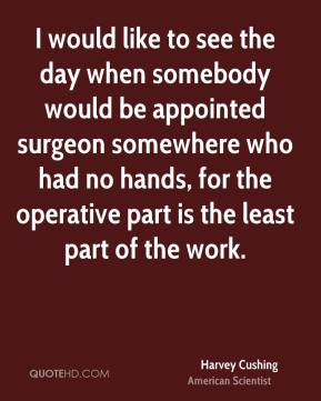 I would like to see the day when somebody would be appointed surgeon somewhere who had no hands, for the operative part is the least part of the work.