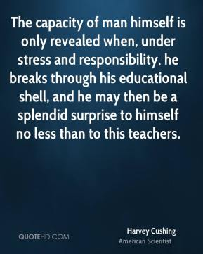 Harvey Cushing - The capacity of man himself is only revealed when, under stress and responsibility, he breaks through his educational shell, and he may then be a splendid surprise to himself no less than to this teachers.