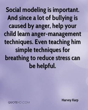 Harvey Karp - Social modeling is important. And since a lot of bullying is caused by anger, help your child learn anger-management techniques. Even teaching him simple techniques for breathing to reduce stress can be helpful.