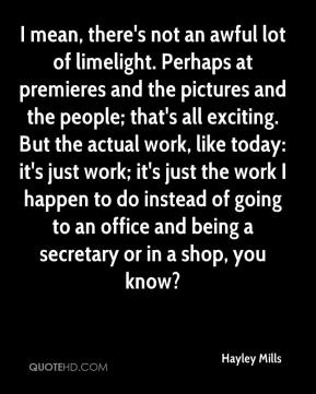 Hayley Mills - I mean, there's not an awful lot of limelight. Perhaps at premieres and the pictures and the people; that's all exciting. But the actual work, like today: it's just work; it's just the work I happen to do instead of going to an office and being a secretary or in a shop, you know?