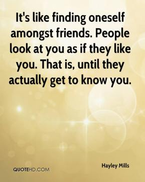 Hayley Mills - It's like finding oneself amongst friends. People look at you as if they like you. That is, until they actually get to know you.