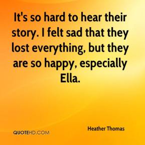 It's so hard to hear their story. I felt sad that they lost everything, but they are so happy, especially Ella.