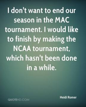Heidi Romer - I don't want to end our season in the MAC tournament. I would like to finish by making the NCAA tournament, which hasn't been done in a while.