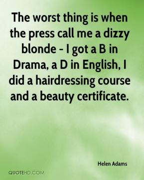 Helen Adams - The worst thing is when the press call me a dizzy blonde - I got a B in Drama, a D in English, I did a hairdressing course and a beauty certificate.