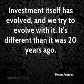 Helen Arntzen - Investment itself has evolved, and we try to evolve with it. It's different than it was 20 years ago.
