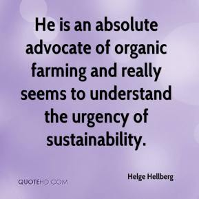 Helge Hellberg - He is an absolute advocate of organic farming and really seems to understand the urgency of sustainability.