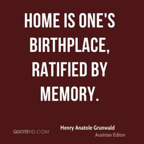 Home is one's birthplace, ratified by memory.