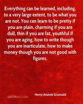 Everything can be learned, including, to a very large extent, to be what you are not. You can learn to be pretty if you are plain, charming if you are dull, thin if you are fat, youthful if you are aging, how to write though you are inarticulate, how to make money though you are not good with figures.