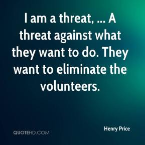 Henry Price - I am a threat, ... A threat against what they want to do. They want to eliminate the volunteers.