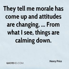 Henry Price - They tell me morale has come up and attitudes are changing, ... From what I see, things are calming down.