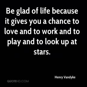 Be glad of life because it gives you a chance to love and to work and to play and to look up at stars.