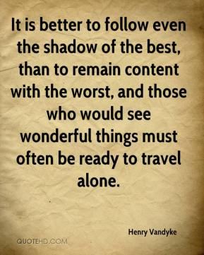 It is better to follow even the shadow of the best, than to remain content with the worst, and those who would see wonderful things must often be ready to travel alone.
