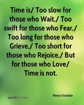 Time is/ Too slow for those who Wait,/ Too swift for those who Fear,/ Too long for those who Grieve,/ Too short for those who Rejoice,/ But for those who Love/ Time is not.