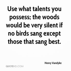 Henry Vandyke - Use what talents you possess; the woods would be very silent if no birds sang except those that sang best.