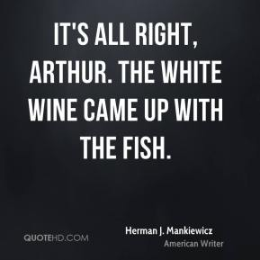 Herman J. Mankiewicz - It's all right, Arthur. The white wine came up with the fish.
