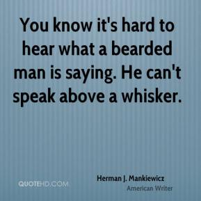 Herman J. Mankiewicz - You know it's hard to hear what a bearded man is saying. He can't speak above a whisker.