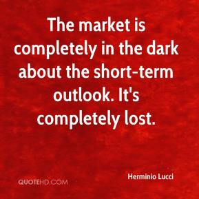 The market is completely in the dark about the short-term outlook. It's completely lost.