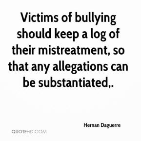 Hernan Daguerre - Victims of bullying should keep a log of their mistreatment, so that any allegations can be substantiated.