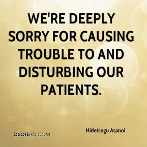 Hidetsugu Asanoi - We're deeply sorry for causing trouble to and disturbing our patients.