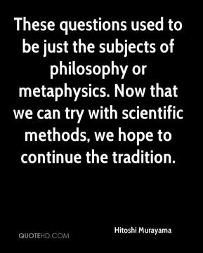 Hitoshi Murayama - These questions used to be just the subjects of philosophy or metaphysics. Now that we can try with scientific methods, we hope to continue the tradition.