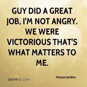 Horace Jenkins - Guy did a great job, I'm not angry. We were victorious that's what matters to me.
