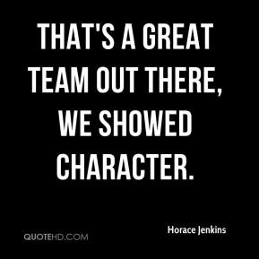 Horace Jenkins - That's a great team out there, We showed character.
