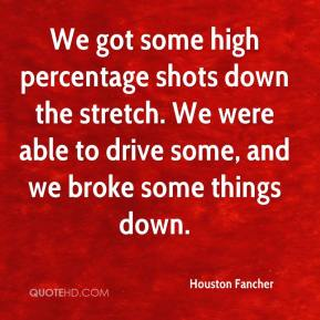 Houston Fancher - We got some high percentage shots down the stretch. We were able to drive some, and we broke some things down.