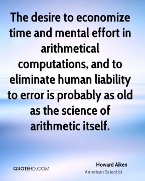 Howard Aiken - The desire to economize time and mental effort in arithmetical computations, and to eliminate human liability to error is probably as old as the science of arithmetic itself.