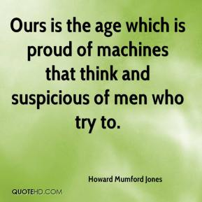 Howard Mumford Jones - Ours is the age which is proud of machines that think and suspicious of men who try to.