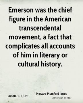 Howard Mumford Jones - Emerson was the chief figure in the American transcendental movement, a fact that complicates all accounts of him in literary or cultural history.
