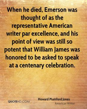 Howard Mumford Jones - When he died, Emerson was thought of as the representative American writer par excellence, and his point of view was still so potent that William James was honored to be asked to speak at a centenary celebration.