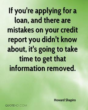 Howard Shapiro - If you're applying for a loan, and there are mistakes on your credit report you didn't know about, it's going to take time to get that information removed.