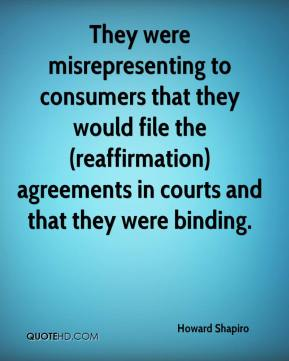 Howard Shapiro - They were misrepresenting to consumers that they would file the (reaffirmation) agreements in courts and that they were binding.