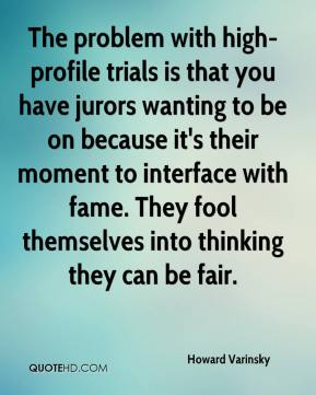 Howard Varinsky - The problem with high-profile trials is that you have jurors wanting to be on because it's their moment to interface with fame. They fool themselves into thinking they can be fair.