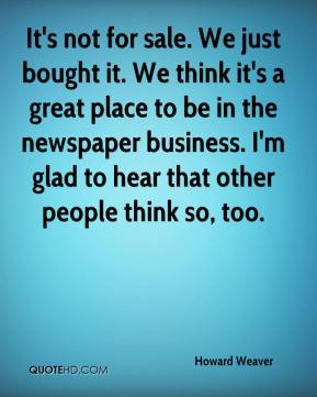 Howard Weaver - It's not for sale. We just bought it. We think it's a great place to be in the newspaper business. I'm glad to hear that other people think so, too.