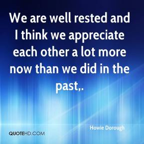 Howie Dorough - We are well rested and I think we appreciate each other a lot more now than we did in the past.