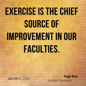 Hugh Blair - Exercise is the chief source of improvement in our faculties.