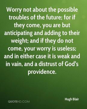Hugh Blair - Worry not about the possible troubles of the future; for if they come, you are but anticipating and adding to their weight; and if they do not come, your worry is useless; and in either case it is weak and in vain, and a distrust of God's providence.