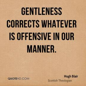 Hugh Blair - Gentleness corrects whatever is offensive in our manner.