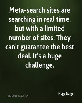 Hugo Burge - Meta-search sites are searching in real time, but with a limited number of sites. They can't guarantee the best deal. It's a huge challenge.