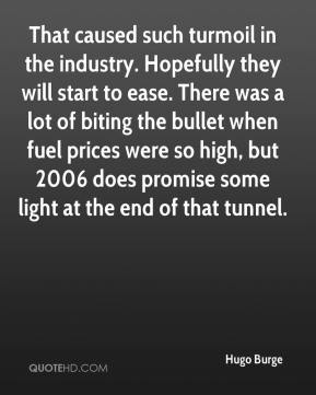 Hugo Burge - That caused such turmoil in the industry. Hopefully they will start to ease. There was a lot of biting the bullet when fuel prices were so high, but 2006 does promise some light at the end of that tunnel.