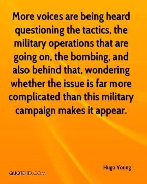 Hugo Young - More voices are being heard questioning the tactics, the military operations that are going on, the bombing, and also behind that, wondering whether the issue is far more complicated than this military campaign makes it appear.