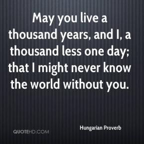Hungarian Proverb - May you live a thousand years, and I, a thousand less one day; that I might never know the world without you.