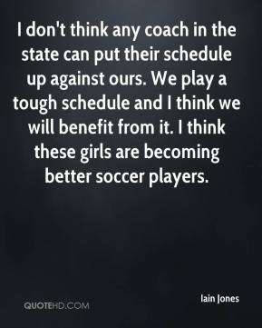 I don't think any coach in the state can put their schedule up against ours. We play a tough schedule and I think we will benefit from it. I think these girls are becoming better soccer players.
